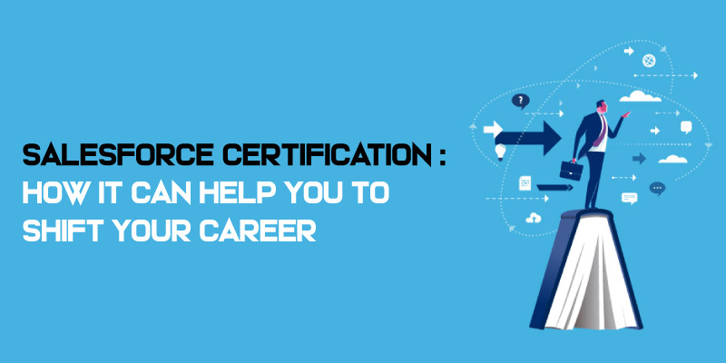 Salesforce Certificatio - How it can help you to shift your career