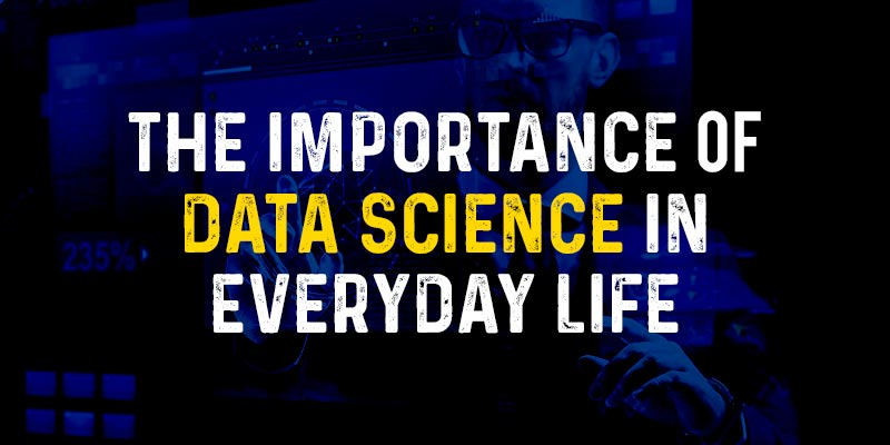 The Importance of Data Science in Everyday Life